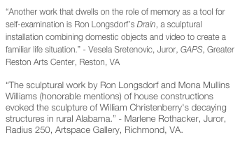 """Another work that dwells on the role of memory as a tool for self-examination is Ron Longsdorf's Drain, a sculptural installation combining domestic objects and video to create a familiar life situation."" - Vesela Sretenovic, Juror, GAPS, Greater Reston Arts Center, Reston, VA  ""The sculptural work by Ron Longsdorf and Mona Mullins Williams (honorable mentions) of house constructions evoked the sculpture of William Christenberry's decaying structures in rural Alabama."" - Marlene Rothacker, Juror, Radius 250, Artspace Gallery, Richmond, VA.  Juror's Statement"